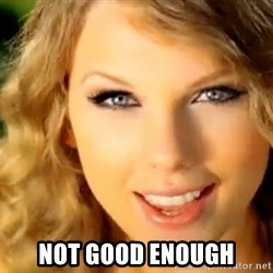 Taylor Swift -  NOT GOOD ENOUGH