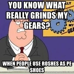 Grinds My Gears Peter Griffin - you know what really grinds my gears?                                          when people use roshes as pe shoes