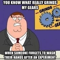 Grinds My Gears Peter Griffin - You know what really grinds my gears When someone forgets to wash their hands after an experiment