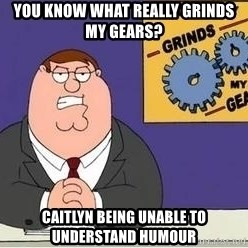 Grinds My Gears Peter Griffin - you know what really grinds my gears? caitlyn being unable to understand humour