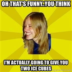Trologirl - Oh that's funny..you think I'm actually going to give you two ice cubes