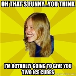 Trologirl - Oh that's funny...you think I'm actually going to give you two ice cubes
