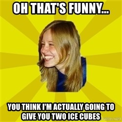 Trologirl - Oh that's funny... You think I'm actually going to give you two ice cubes