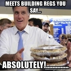 Romney with pies - Meets Building Regs You Say... Absolutely!..............