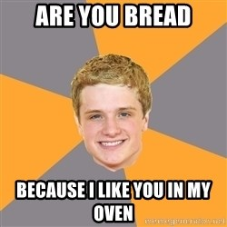 Advice Peeta - are you BREAD BECAUSE i like you in my oven