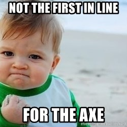 fist pump baby - Not the first in line for the axe