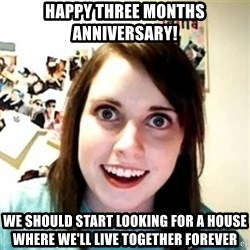 Overprotective Girlfriend - happy three months anniversary! we should start looking for a house where we'll live together forever