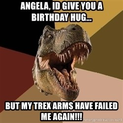 Raging T-rex - Angela, Id give you a birthday hug... But my TREX arms have failed me again!!!