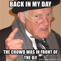 Angry Old Man - back in my day the crowd was in front of the dj!