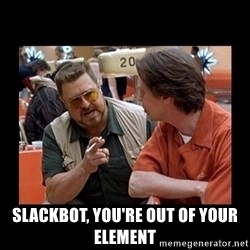 walter sobchak -  slackbot, you're out of your element