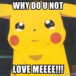 Sad pikachu - why do u not love meeee!!!