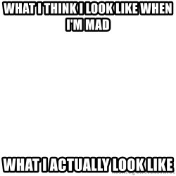 Blank Template - What I think I look like when I'm mad What I actually look like