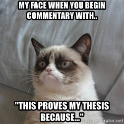 """Grumpy cat good - My face when you begin commentary with.. """"this proves my thesis because..."""""""