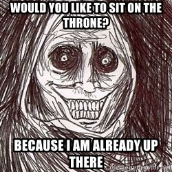 Never alone ghost - would you like to sit on the throne? Because I am already up there