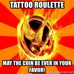 Typical fan of the hunger games - Tattoo Roulette May the coin be ever in your favor!