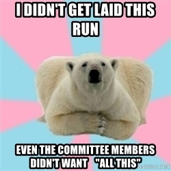 "Perfection Polar Bear - I didn't get laid this run even the committee members didn't want    ""all this"""