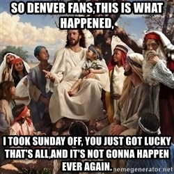 storytime jesus - so denver fans,this is what happened, I took sunday off, you just got lucky that's all,and it's not gonna happen ever again.