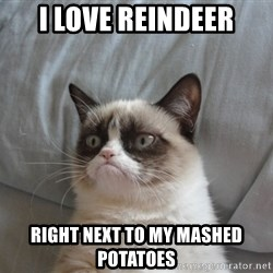 Grumpy cat good - I love reindeer right next to my mashed potatoes