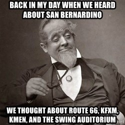 1889 [10] guy - back in my day when we heard about san bernardino we thought about route 66, kfxm, kmen, and the swing auditorium