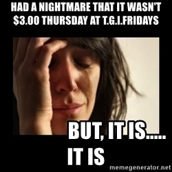 todays problem crying woman - Had a nightmare that it wasn't $3.00 thursday at T.G.I.Fridays                 But, it is.....  it is