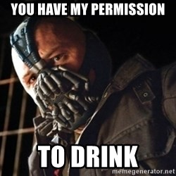 Only then you have my permission to die - You have my permission to drink