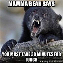 Insane Confession Bear - Mamma bear says You must take 30 minutes for lunch