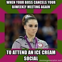 Kayla Maroney - When your boss cancels your biweekly meeting again To attend an ice cream social