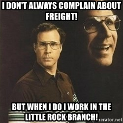 will ferrell - I don't always complain about freight! But when I do I work in the Little Rock branch!