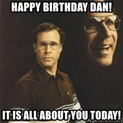 will ferrell - HAPPY BIRTHDAY DAN!  IT IS ALL ABOUT YOU TODAY!