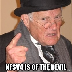 Angry Old Man -  NFSv4 is of the devil