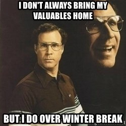 will ferrell - I DON'T ALWAYS BRING MY VALUABLES HOME BUT I DO OVER WINTER BREAK