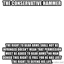 Blank Template - The Conservative Hammer The right to bear arms shall not be infringed doesn't mean that permission must be asked to bear arms.  No man denied this right is free, for he has lost the right to defend his life.