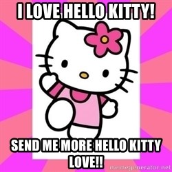 Hello Kitty - I LOVE HELLO KITTY! SEND ME MORE HELLO KITTY LOVE!!