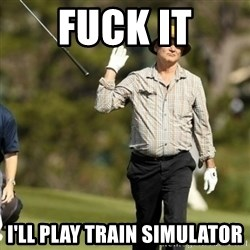 Fuck It Bill Murray - Fuck it I'll play train simulator