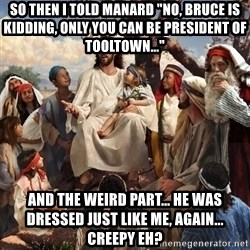 """storytime jesus - So then I told Manard """"No, Bruce is kidding, only you can be president of TooLTown..."""" and the weird part... he was dressed just like me, AGAIN... Creepy eh?"""