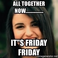 """Friday Derp - ALL TOGETHER NOW................ IT""""S FRIDAY FRIDAY"""