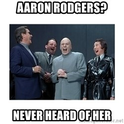 Dr. Evil Laughing - aaron rodgers? Never heard of her
