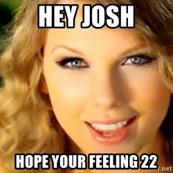 Taylor Swift - Hey Josh Hope your feeling 22