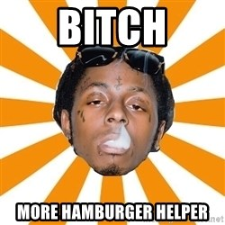 Lil Wayne Meme - bitch more hamburger helper