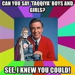 mr rogers  - Can you say 'TAQQIYA' boys and girls? See, I knew you could!