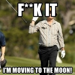 Fuck It Bill Murray - F**K IT I'M MOVING TO THE MOON!