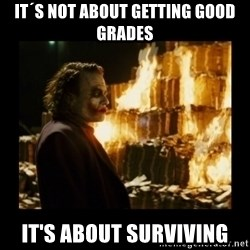 Not about the money joker - It´s not about getting good grades it's about surviving
