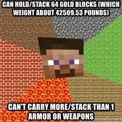 Minecraft Steve - can hold/stack 64 gold blocks (which weight about 42509.53 pounds) can't carry more/stack than 1 armor or weapons