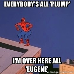 Spiderman12345 - Everybody's all 'plump' i'm over here all 'Eugene'