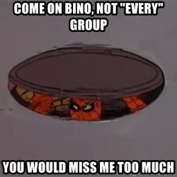 """Spiderman in Sewer - Come on Bino, not """"every"""" group You would miss me too much"""