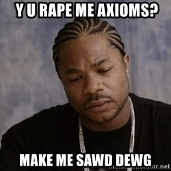 Sad Xzibit -  y u rape me axioms? make me sawd dewg