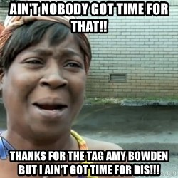 nobody got time fo dat - Ain't nobody got time for that!!  thanks for the tag Amy Bowden but I ain't got time for dis!!!