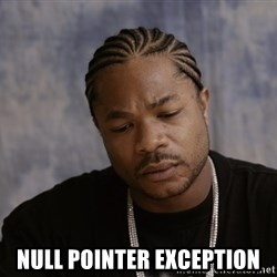 Sad Xzibit -  Null pointer exception