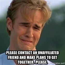 Crying Dawson -  PLEASE CONTACT AN UNAFFILIATED FRIEND AND MAKE PLANS TO GET TOGETHER.  PLEASE.