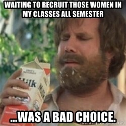 Milk was a bad choice - waiting to recruit those women in my classes all semester ...was a bad choice.